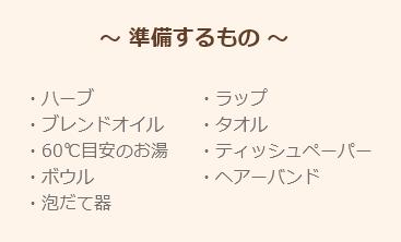 ~ 準備するもの ~・ハーブ・ブレンドオイル・60℃目安のお湯・ボウル・泡だて器・ラップ・タオル・ティッシュペーパー・ヘアーバンド